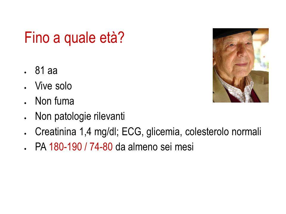 Fino a quale età? 81 aa Vive solo Non fuma Non patologie rilevanti Creatinina 1,4 mg/dl; ECG, glicemia, colesterolo normali PA 180-190 / 74-80 da alme