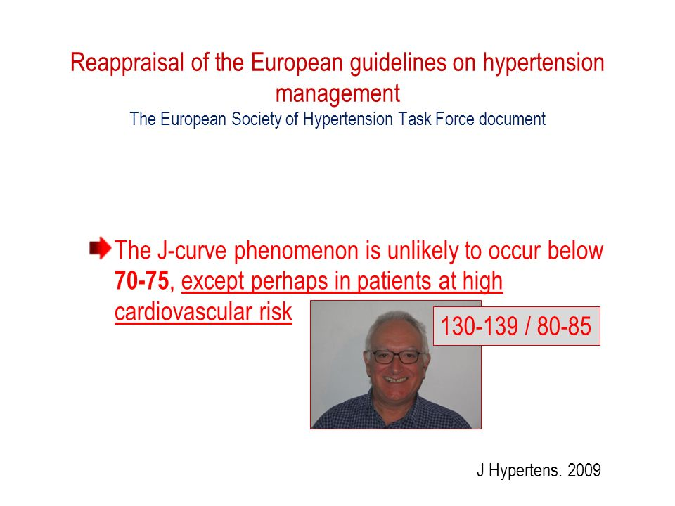 Reappraisal of the European guidelines on hypertension management The European Society of Hypertension Task Force document The J curve phenomenon is unlikely to occur below 70-75, except perhaps in patients at high cardiovascular risk J Hypertens.