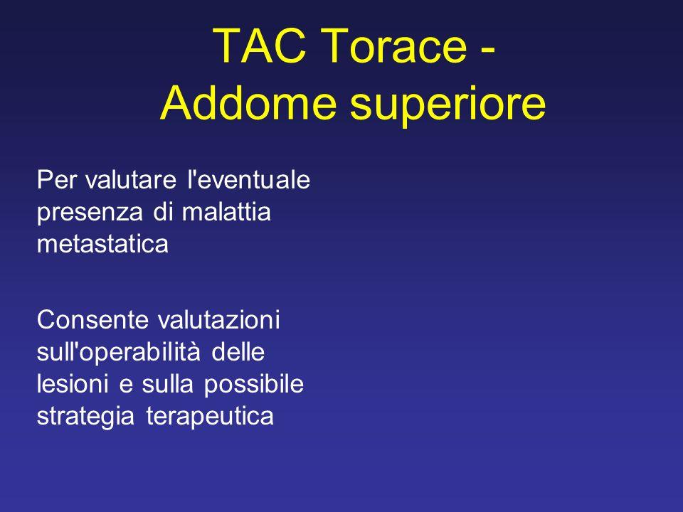 TAC Torace - Addome superiore Per valutare l eventuale presenza di malattia metastatica Consente valutazioni sull operabilità delle lesioni e sulla possibile strategia terapeutica