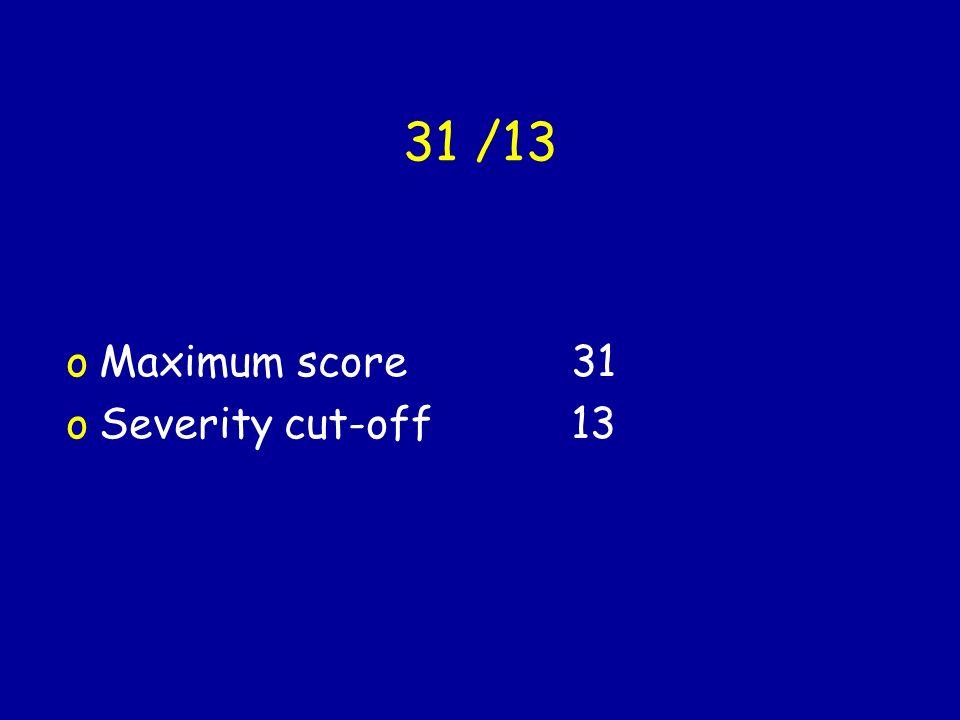 31 /13 oMaximum score 31 oSeverity cut-off 13