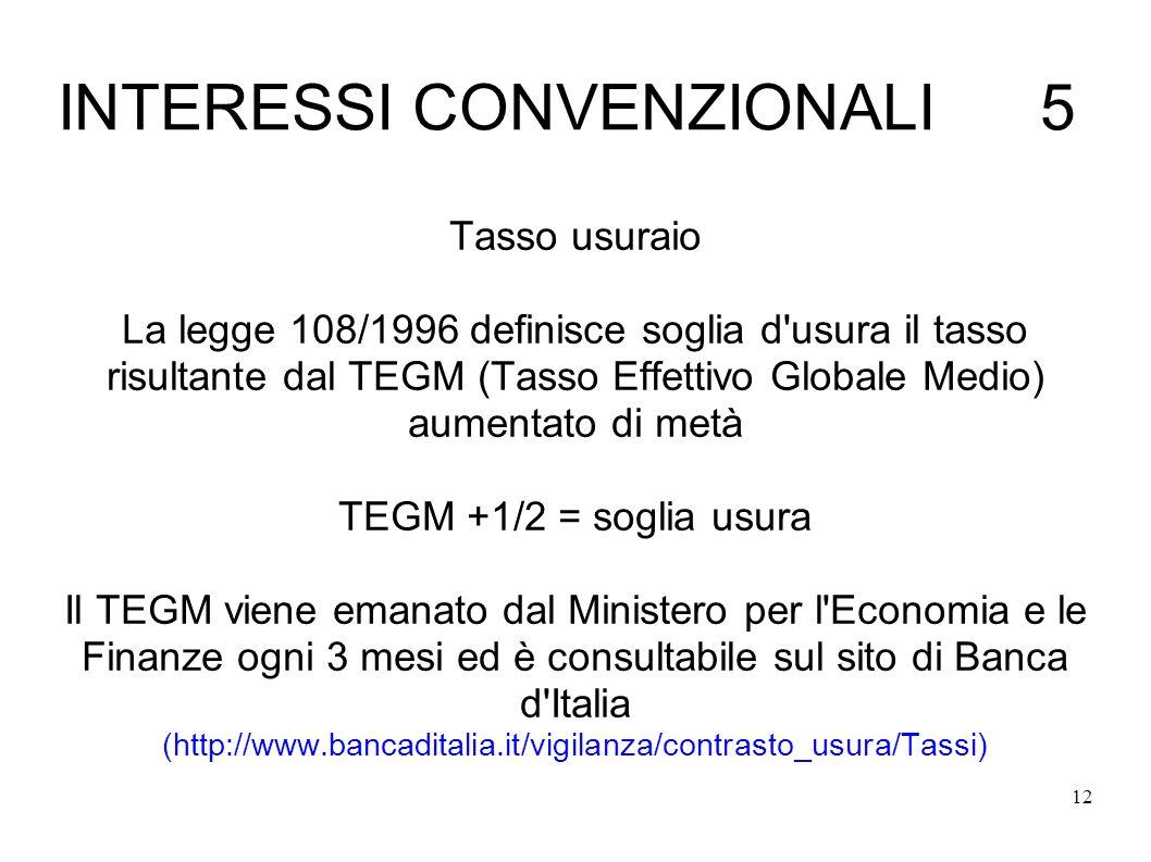 12 INTERESSI CONVENZIONALI 5 Tasso usuraio La legge 108/1996 definisce soglia d usura il tasso risultante dal TEGM (Tasso Effettivo Globale Medio) aumentato di metà TEGM +1/2 = soglia usura Il TEGM viene emanato dal Ministero per l Economia e le Finanze ogni 3 mesi ed è consultabile sul sito di Banca d Italia (http://www.bancaditalia.it/vigilanza/contrasto_usura/Tassi)