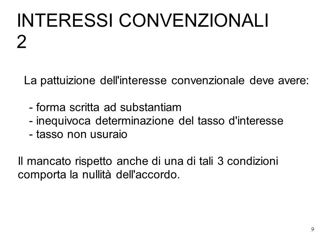 9 INTERESSI CONVENZIONALI 2 La pattuizione dell interesse convenzionale deve avere: - forma scritta ad substantiam - inequivoca determinazione del tasso d interesse - tasso non usuraio Il mancato rispetto anche di una di tali 3 condizioni comporta la nullità dell accordo.