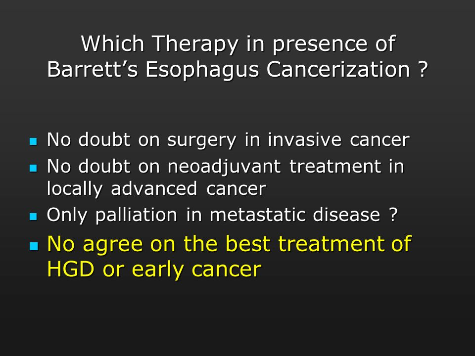 Which Therapy in presence of Barretts Esophagus Cancerization ? No doubt on surgery in invasive cancer No doubt on surgery in invasive cancer No doubt