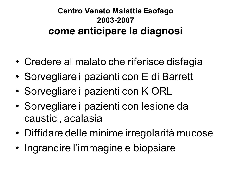 Centro Veneto Malattie Esofago 2003-2007 come anticipare la diagnosi Credere al malato che riferisce disfagia Sorvegliare i pazienti con E di Barrett