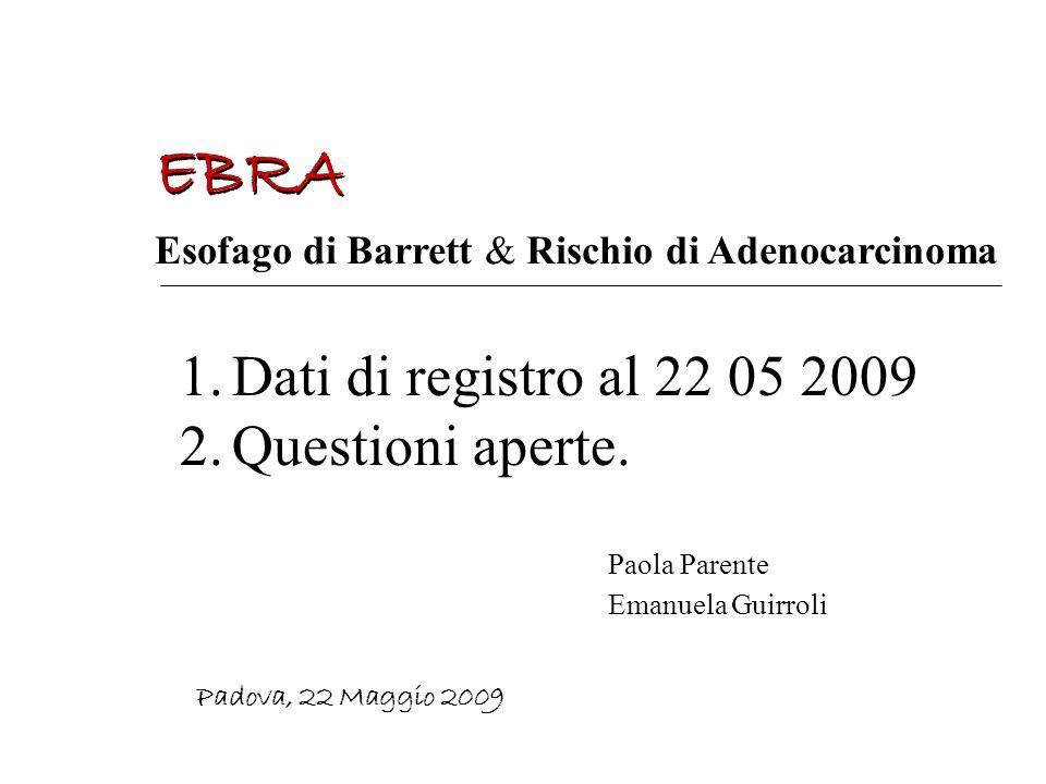 EBRA Padova, 22 Maggio 2009 Esofago di Barrett & Rischio di Adenocarcinoma Paola Parente Emanuela Guirroli 1.Dati di registro al 22 05 2009 2.Question