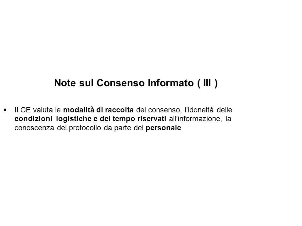 Note sul Consenso Informato ( III ) Il CE valuta le modalità di raccolta del consenso, lidoneità delle condizioni logistiche e del tempo riservati all