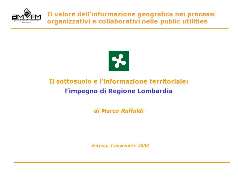 Il sottosuolo e linformazione territoriale: limpegno di Regione Lombardia di Marco Raffaldi Verona, 4 novembre 2008 Il valore dell'informazione geogra
