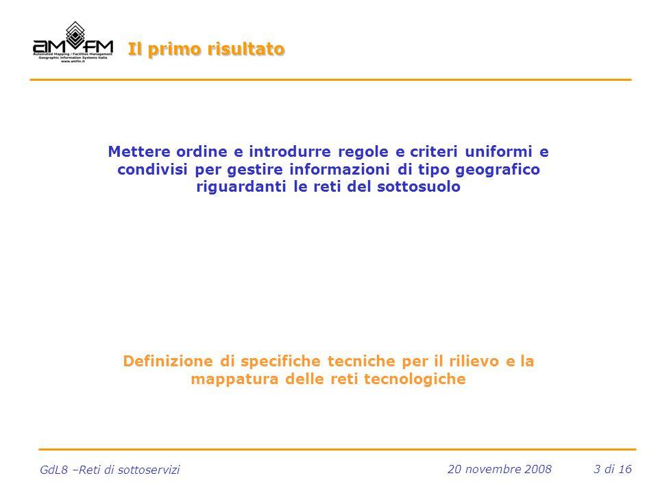 3 di 16 GdL8 –Reti di sottoservizi 20 novembre 2008 Il primo risultato Mettere ordine e introdurre regole e criteri uniformi e condivisi per gestire informazioni di tipo geografico riguardanti le reti del sottosuolo Definizione di specifiche tecniche per il rilievo e la mappatura delle reti tecnologiche