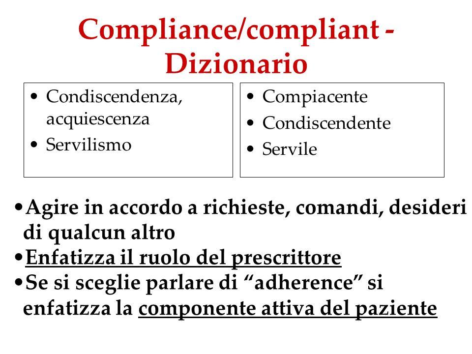 Compliance – in Medicina È la misura in cui il comportamento del paziente, in termini di assunzione di farmaci, mantenimento di una dieta o di altre variazioni dello stile di vita, coincide con le prescrizioni del medico Es: se, invece di assumere 4 c al giorno per 7 giorni, ne assume 2 per 5 giorni, la compliance sarà del 36% (10/28)