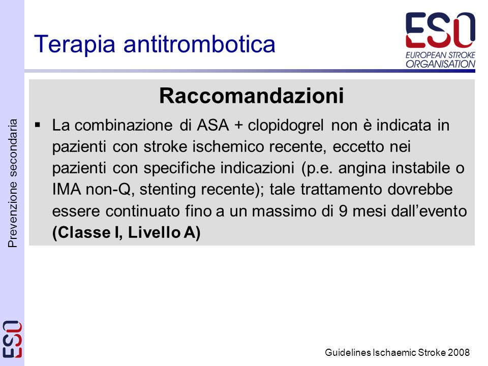 Prevenzione secondaria Guidelines Ischaemic Stroke 2008 Terapia antitrombotica Raccomandazioni La combinazione di ASA + clopidogrel non è indicata in pazienti con stroke ischemico recente, eccetto nei pazienti con specifiche indicazioni (p.e.
