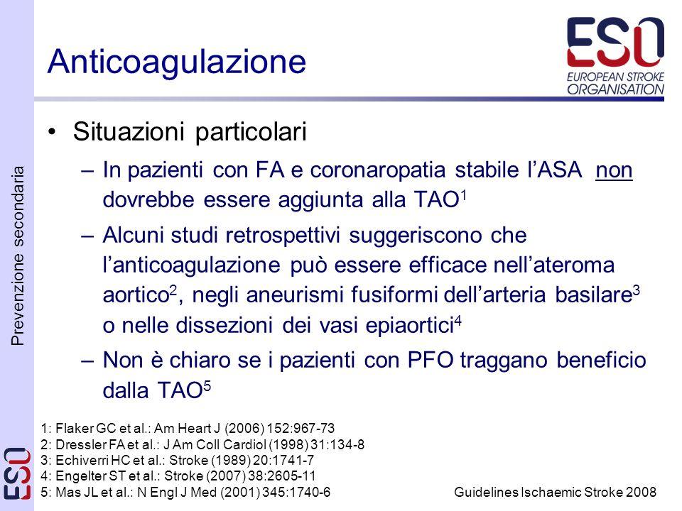 Prevenzione secondaria Guidelines Ischaemic Stroke 2008 Anticoagulazione Situazioni particolari –In pazienti con FA e coronaropatia stabile lASA non dovrebbe essere aggiunta alla TAO 1 –Alcuni studi retrospettivi suggeriscono che lanticoagulazione può essere efficace nellateroma aortico 2, negli aneurismi fusiformi dellarteria basilare 3 o nelle dissezioni dei vasi epiaortici 4 –Non è chiaro se i pazienti con PFO traggano beneficio dalla TAO 5 1: Flaker GC et al.: Am Heart J (2006) 152:967-73 2: Dressler FA et al.: J Am Coll Cardiol (1998) 31:134-8 3: Echiverri HC et al.: Stroke (1989) 20:1741-7 4: Engelter ST et al.: Stroke (2007) 38:2605-11 5: Mas JL et al.: N Engl J Med (2001) 345:1740-6