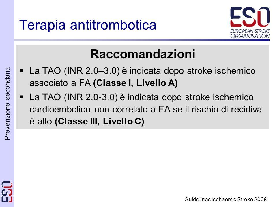 Prevenzione secondaria Guidelines Ischaemic Stroke 2008 Terapia antitrombotica Raccomandazioni La TAO (INR 2.0–3.0) è indicata dopo stroke ischemico associato a FA (Classe I, Livello A) La TAO (INR 2.0-3.0) è indicata dopo stroke ischemico cardioembolico non correlato a FA se il rischio di recidiva è alto (Classe III, Livello C)