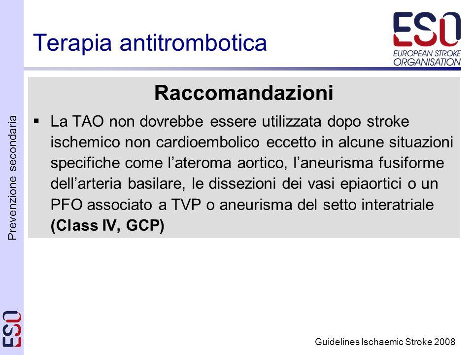 Prevenzione secondaria Guidelines Ischaemic Stroke 2008 Terapia antitrombotica Raccomandazioni La TAO non dovrebbe essere utilizzata dopo stroke ischemico non cardioembolico eccetto in alcune situazioni specifiche come lateroma aortico, laneurisma fusiforme dellarteria basilare, le dissezioni dei vasi epiaortici o un PFO associato a TVP o aneurisma del setto interatriale (Class IV, GCP)