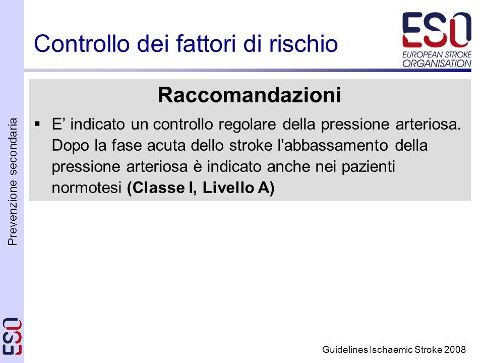 Prevenzione secondaria Guidelines Ischaemic Stroke 2008 Controllo dei fattori di rischio Raccomandazioni E indicato un controllo regolare della pressione arteriosa.