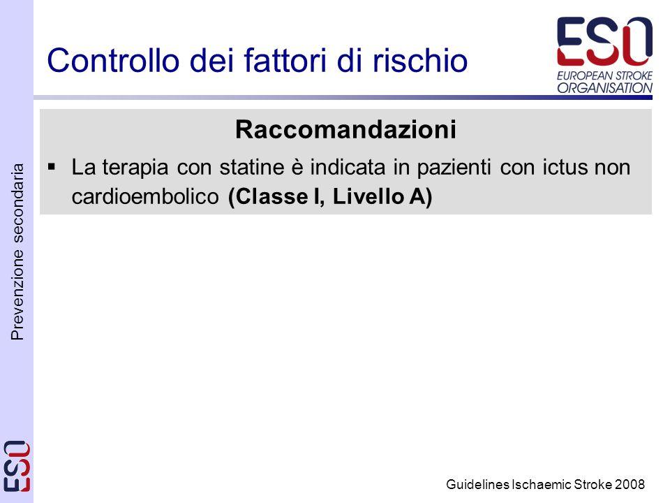 Prevenzione secondaria Guidelines Ischaemic Stroke 2008 Controllo dei fattori di rischio Raccomandazioni La terapia con statine è indicata in pazienti con ictus non cardioembolico (Classe I, Livello A)