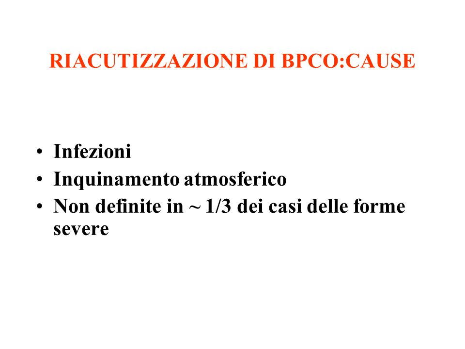 RIACUTIZZAZIONE DI BPCO:CAUSE Infezioni Inquinamento atmosferico Non definite in ~ 1/3 dei casi delle forme severe