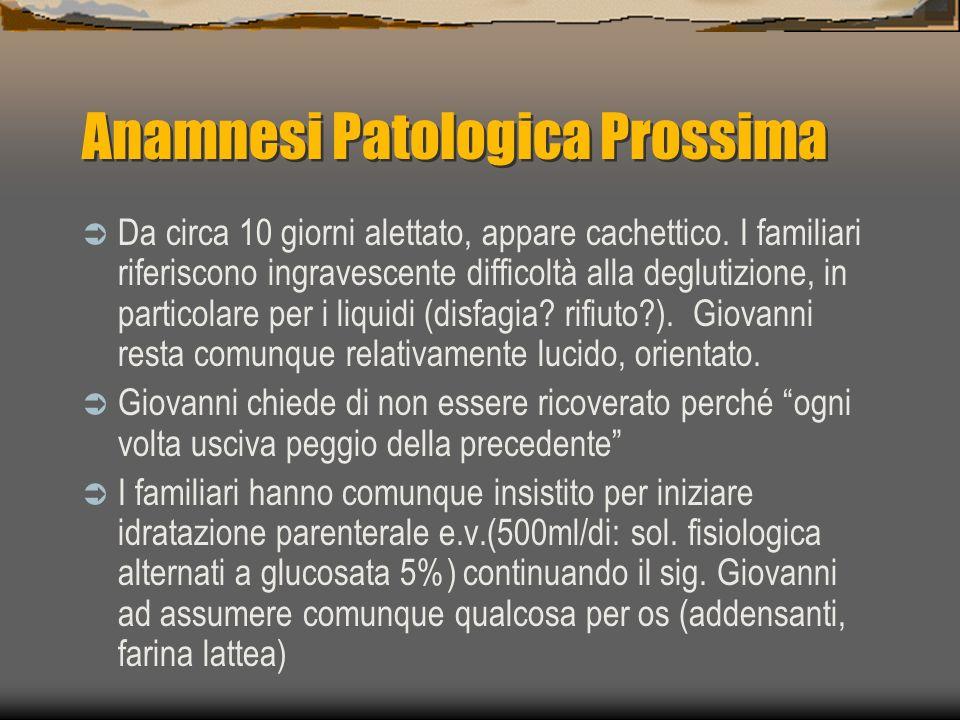 Anamnesi Patologica Prossima Da circa 10 giorni alettato, appare cachettico. I familiari riferiscono ingravescente difficoltà alla deglutizione, in pa