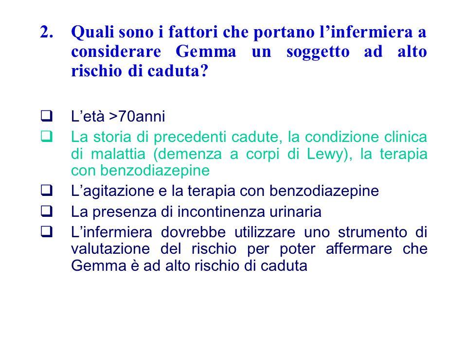 2.Quali sono i fattori che portano linfermiera a considerare Gemma un soggetto ad alto rischio di caduta? Letà >70anni La storia di precedenti cadute,