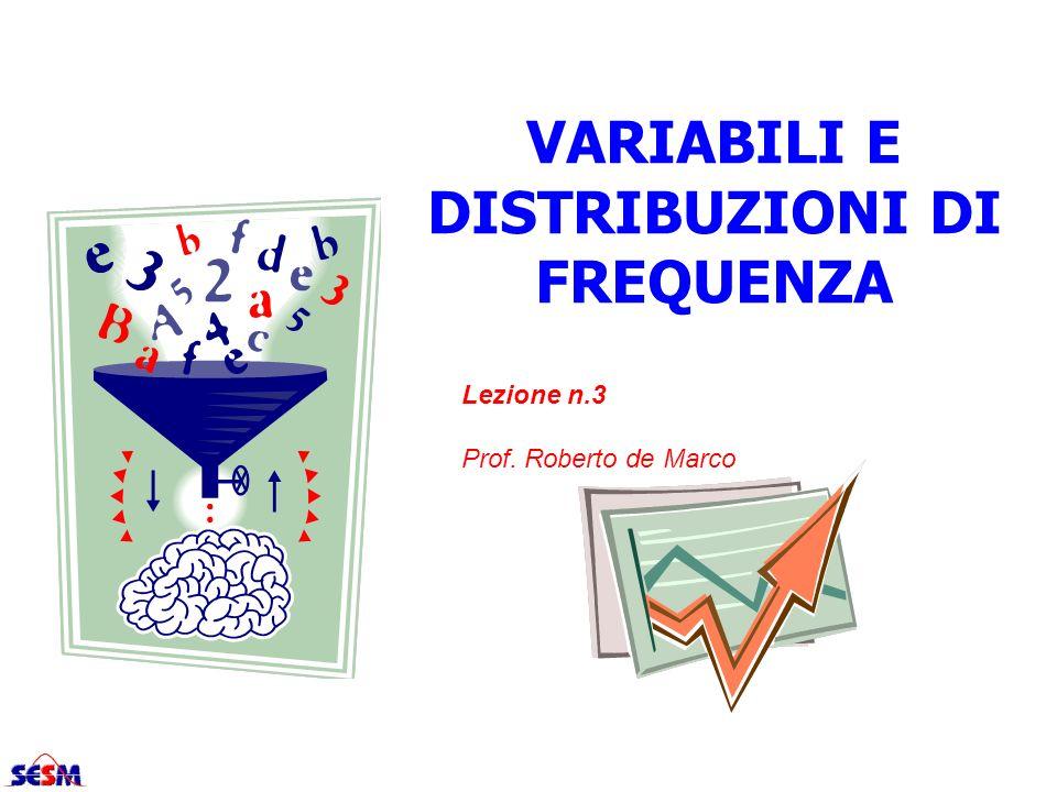 VARIABILI E DISTRIBUZIONI DI FREQUENZA Lezione n.3 Prof. Roberto de Marco
