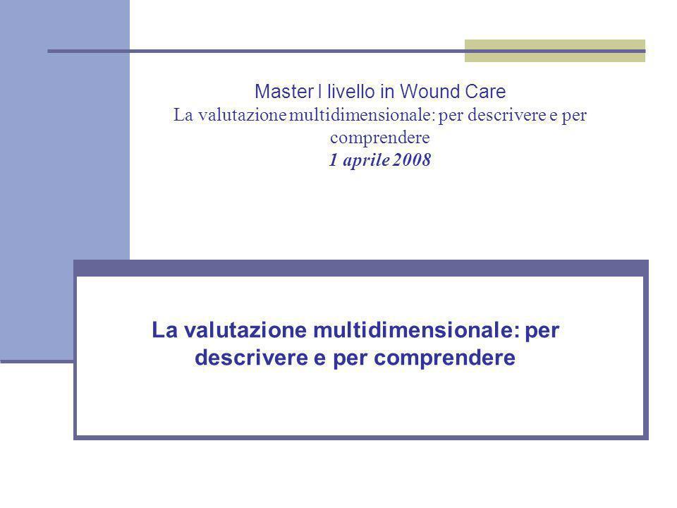 Master I livello in Wound Care La valutazione multidimensionale: per descrivere e per comprendere 1 aprile 2008 La valutazione multidimensionale: per descrivere e per comprendere