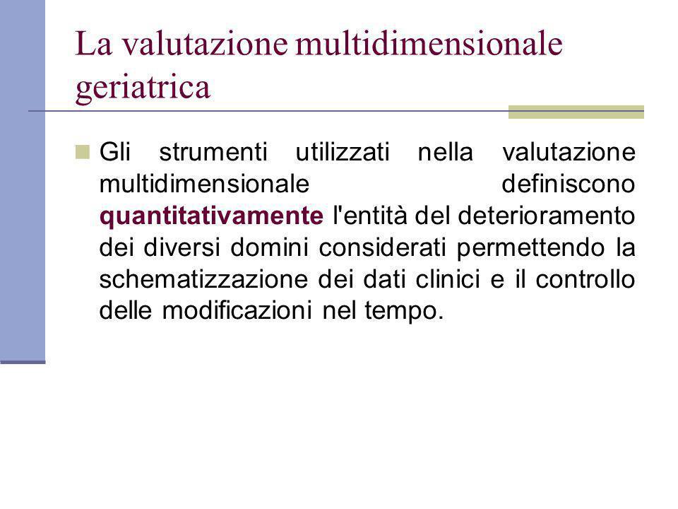 La valutazione multidimensionale geriatrica Gli strumenti utilizzati nella valutazione multidimensionale definiscono quantitativamente l entità del deterioramento dei diversi domini considerati permettendo la schematizzazione dei dati clinici e il controllo delle modificazioni nel tempo.