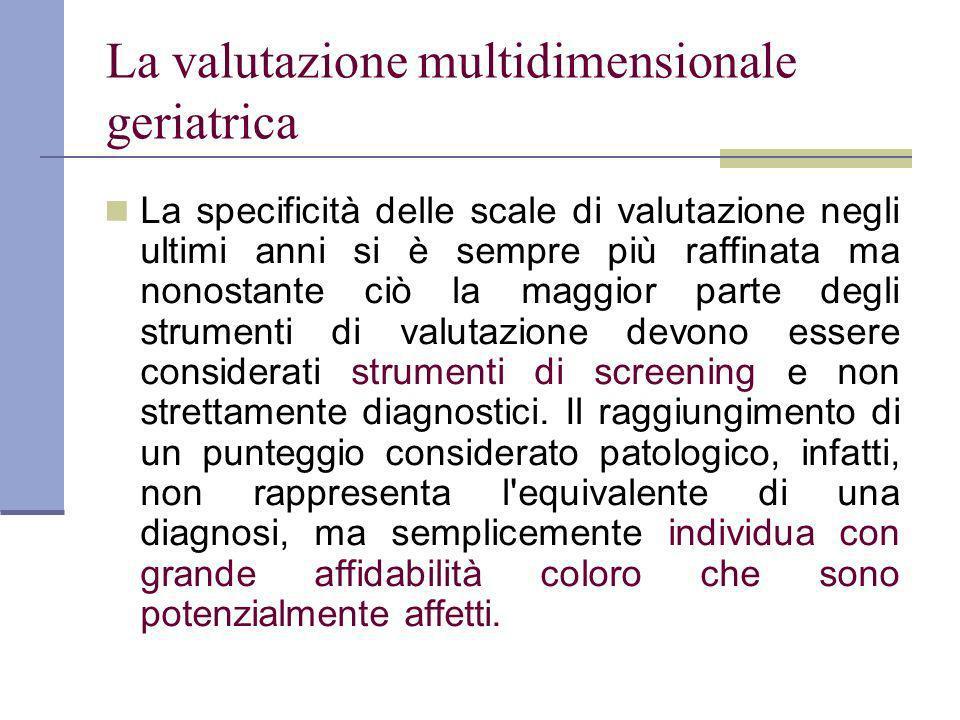 La valutazione multidimensionale geriatrica La specificità delle scale di valutazione negli ultimi anni si è sempre più raffinata ma nonostante ciò la maggior parte degli strumenti di valutazione devono essere considerati strumenti di screening e non strettamente diagnostici.