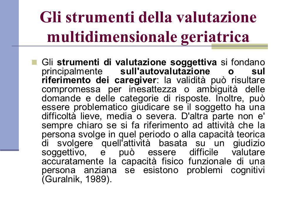 Gli strumenti della valutazione multidimensionale geriatrica Gli strumenti di valutazione soggettiva si fondano principalmente sull'autovalutazione o