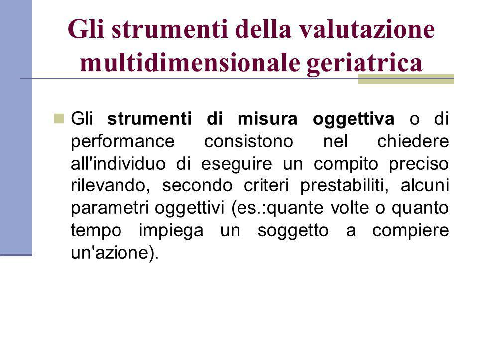 Gli strumenti della valutazione multidimensionale geriatrica Gli strumenti di misura oggettiva o di performance consistono nel chiedere all'individuo
