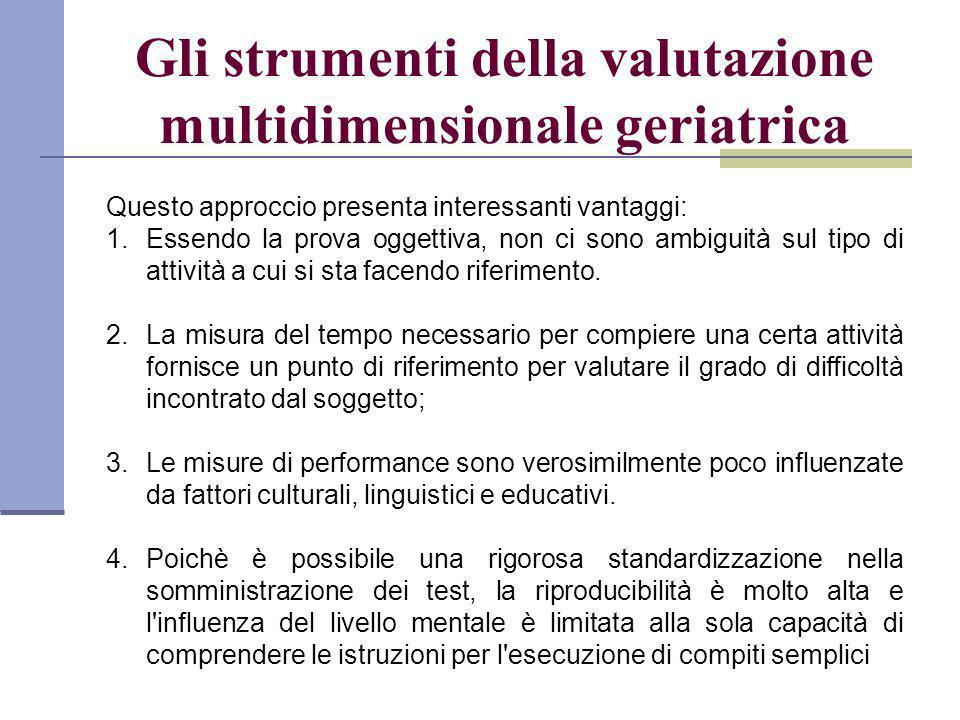 Gli strumenti della valutazione multidimensionale geriatrica Questo approccio presenta interessanti vantaggi: 1.Essendo la prova oggettiva, non ci sono ambiguità sul tipo di attività a cui si sta facendo riferimento.