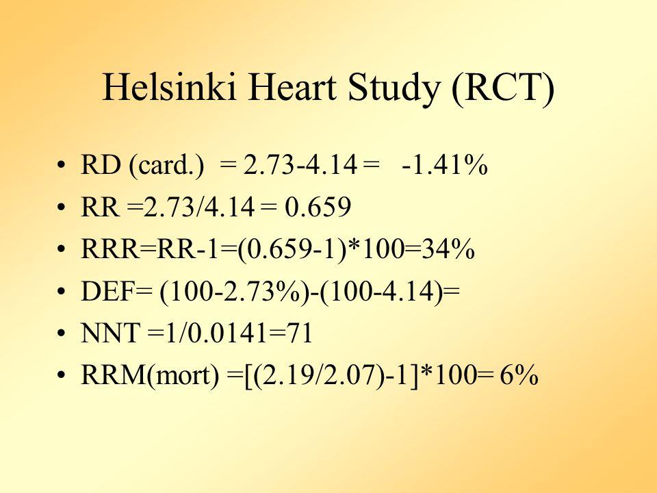 Helsinki Heart Study (RCT) RD (card.) = 2.73-4.14 = -1.41% RR =2.73/4.14 = 0.659 RRR=RR-1=(0.659-1)*100=34% DEF= (100-2.73%)-(100-4.14)= NNT =1/0.0141