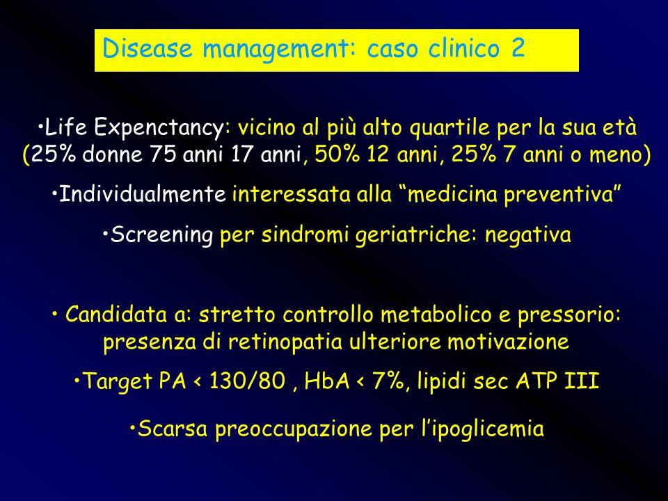 Disease management: caso clinico 2 Life Expenctancy: vicino al più alto quartile per la sua età (25% donne 75 anni 17 anni, 50% 12 anni, 25% 7 anni o