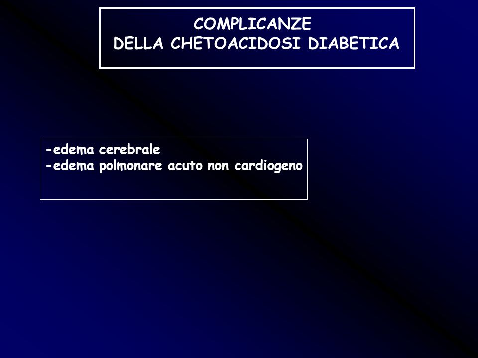 COMPLICANZE DELLA CHETOACIDOSI DIABETICA -edema cerebrale -edema polmonare acuto non cardiogeno