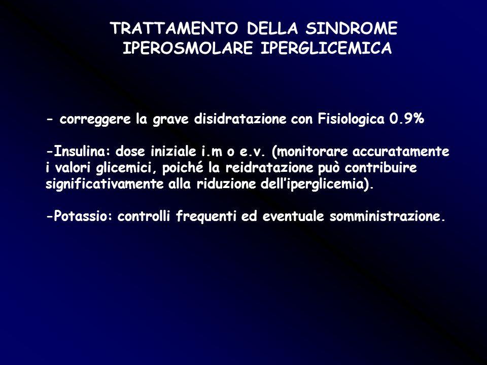 TRATTAMENTO DELLA SINDROME IPEROSMOLARE IPERGLICEMICA - correggere la grave disidratazione con Fisiologica 0.9% -Insulina: dose iniziale i.m o e.v. (m