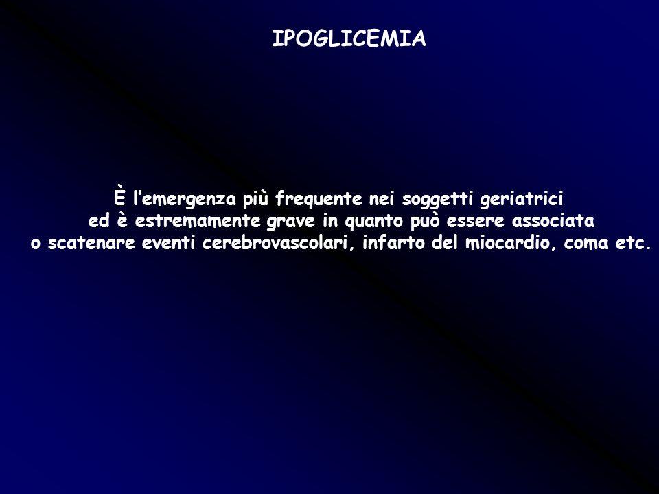 IPOGLICEMIA È lemergenza più frequente nei soggetti geriatrici ed è estremamente grave in quanto può essere associata o scatenare eventi cerebrovascol