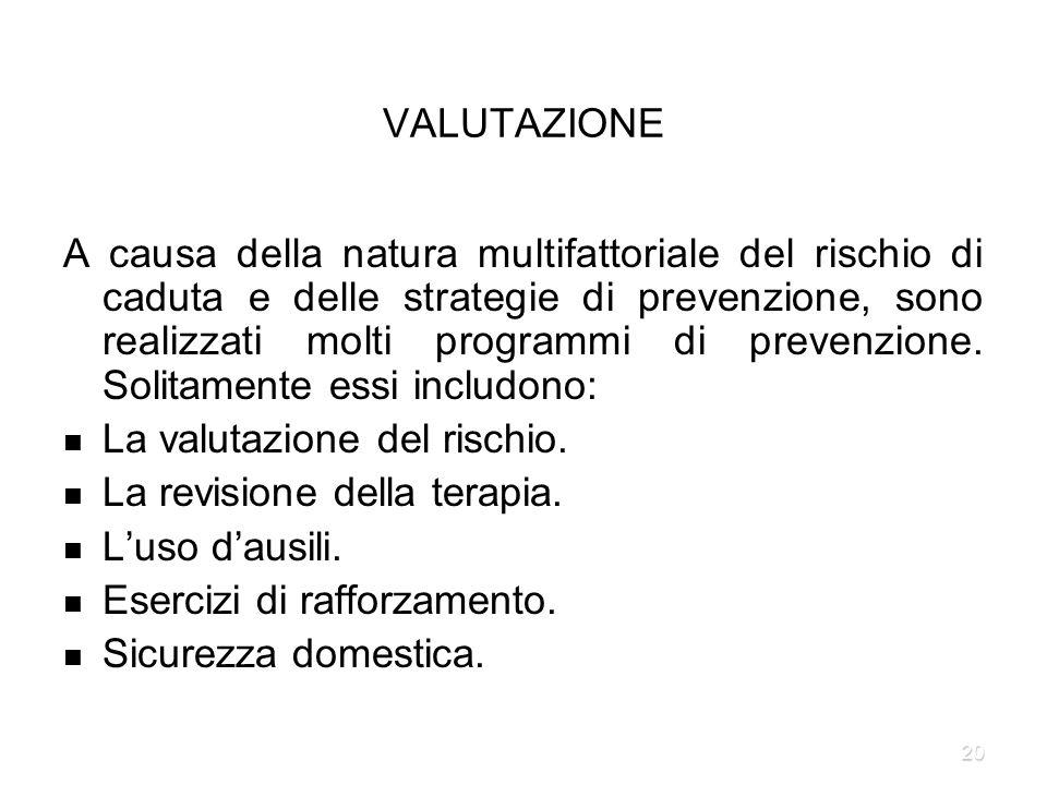 20 VALUTAZIONE A causa della natura multifattoriale del rischio di caduta e delle strategie di prevenzione, sono realizzati molti programmi di prevenz