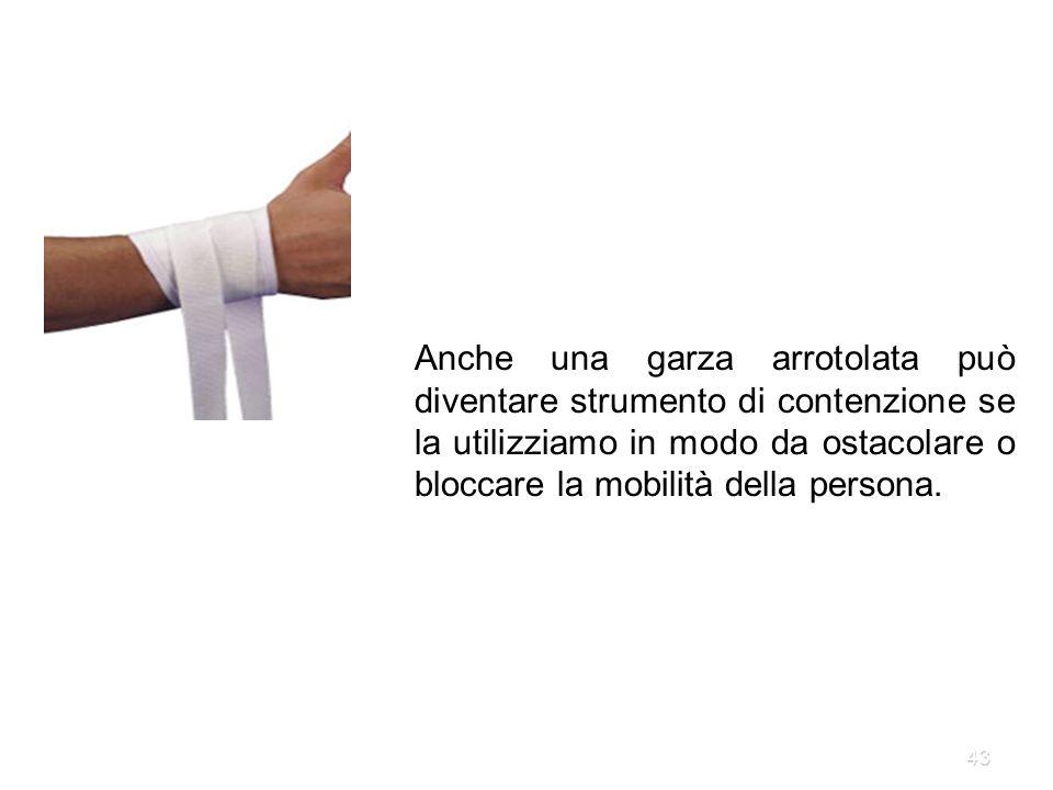 43 Anche una garza arrotolata può diventare strumento di contenzione se la utilizziamo in modo da ostacolare o bloccare la mobilità della persona.