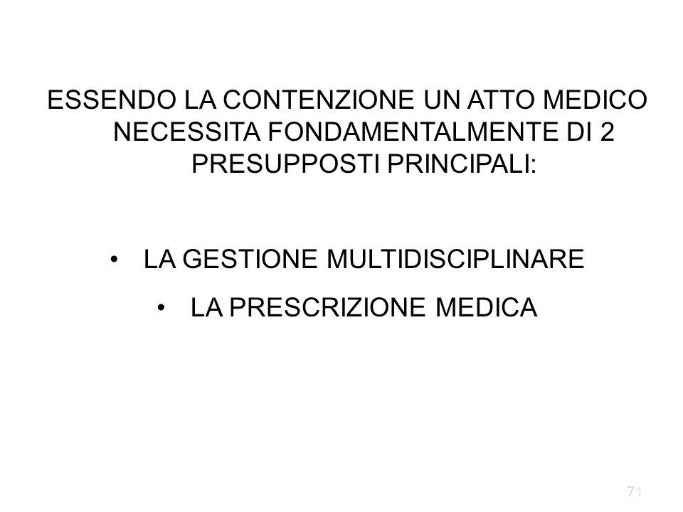 71 ESSENDO LA CONTENZIONE UN ATTO MEDICO NECESSITA FONDAMENTALMENTE DI 2 PRESUPPOSTI PRINCIPALI: LA GESTIONE MULTIDISCIPLINARE LA PRESCRIZIONE MEDICA