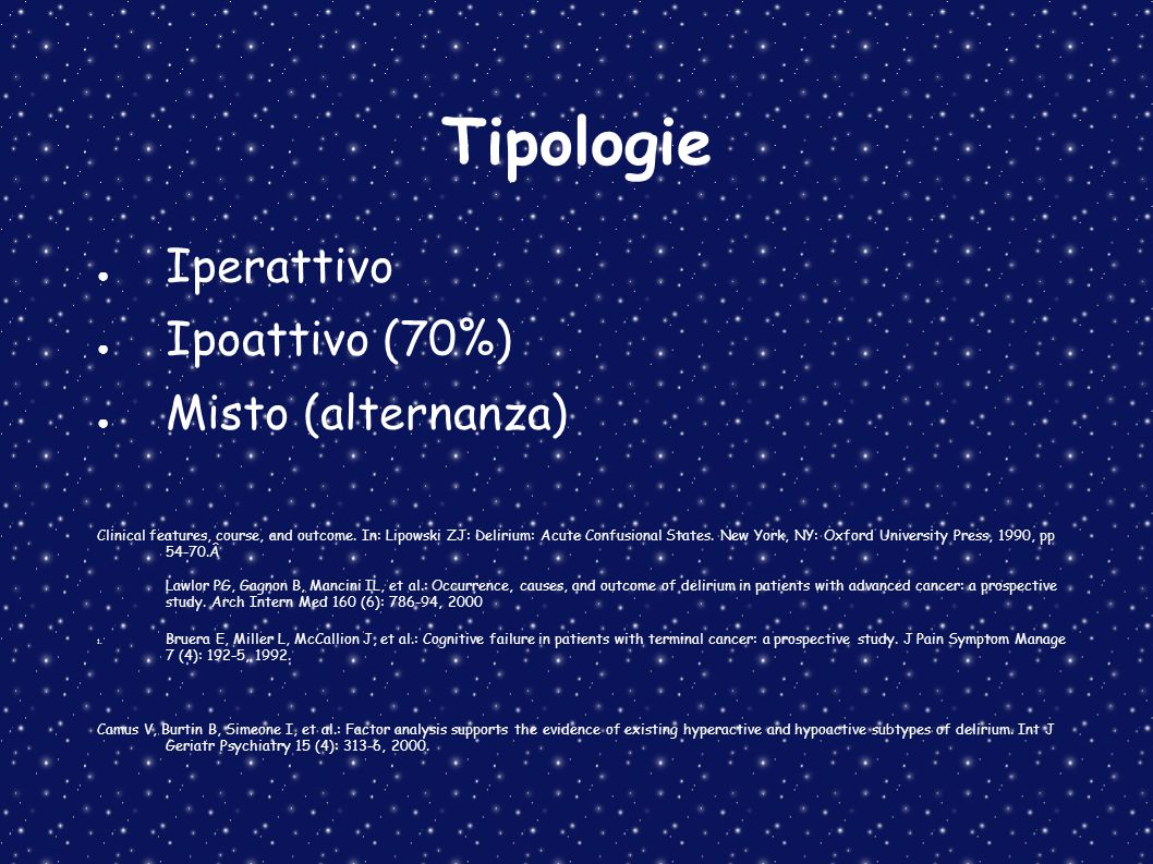 Tipologie Iperattivo Ipoattivo (70%) Misto (alternanza) Clinical features, course, and outcome. In: Lipowski ZJ: Delirium: Acute Confusional States. N