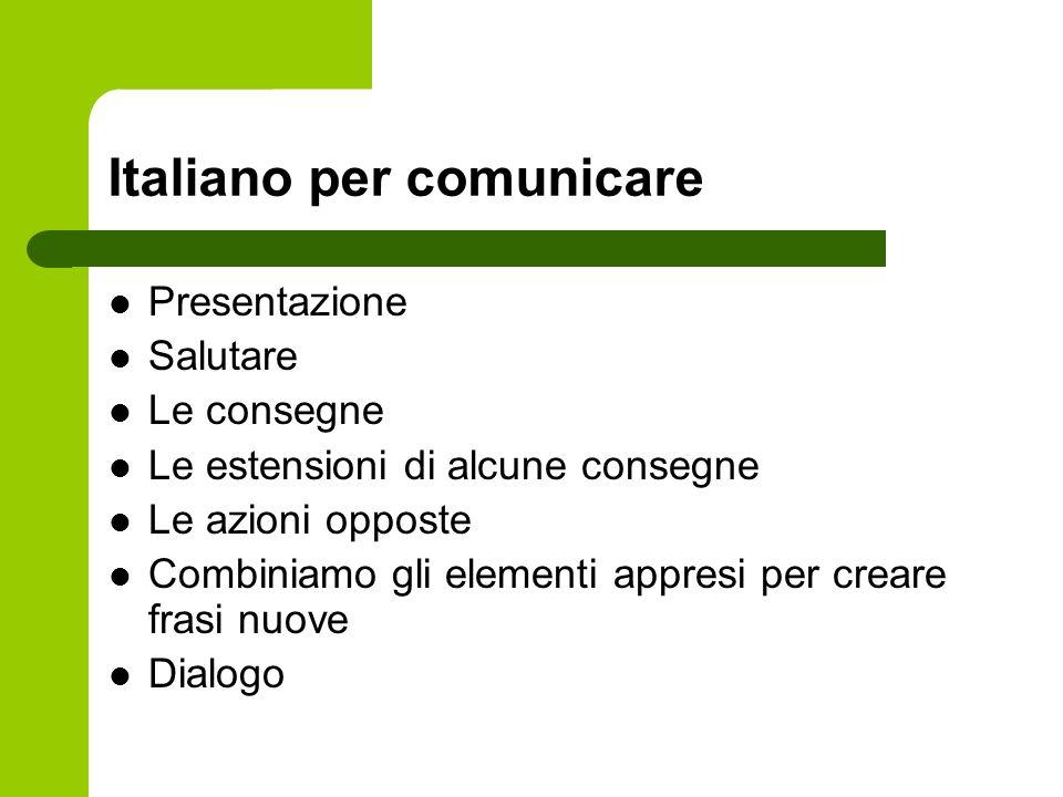 Italiano per comunicare Presentazione Salutare Le consegne Le estensioni di alcune consegne Le azioni opposte Combiniamo gli elementi appresi per crea
