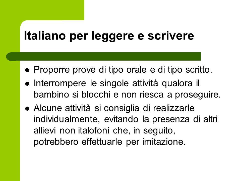 Italiano per leggere e scrivere Proporre prove di tipo orale e di tipo scritto. Interrompere le singole attività qualora il bambino si blocchi e non r