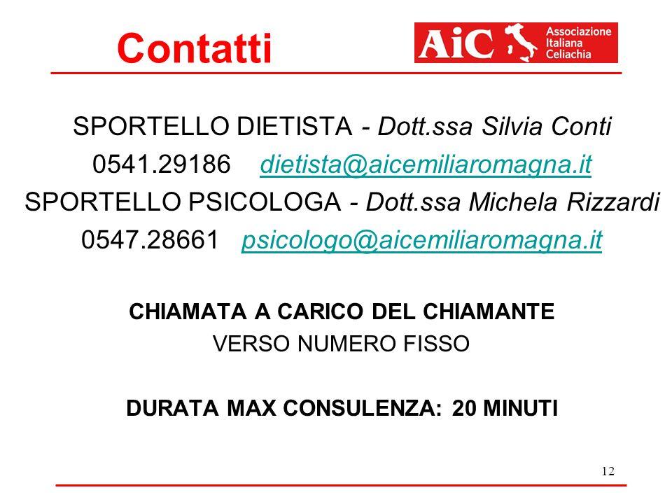 Contatti SPORTELLO DIETISTA - Dott.ssa Silvia Conti 0541.29186 dietista@aicemiliaromagna.itdietista@aicemiliaromagna.it SPORTELLO PSICOLOGA - Dott.ssa Michela Rizzardi 0547.28661 psicologo@aicemiliaromagna.itpsicologo@aicemiliaromagna.it CHIAMATA A CARICO DEL CHIAMANTE VERSO NUMERO FISSO DURATA MAX CONSULENZA: 20 MINUTI 12