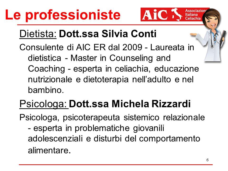Le professioniste Dietista: Dott.ssa Silvia Conti Consulente di AIC ER dal 2009 - Laureata in dietistica - Master in Counseling and Coaching - esperta in celiachia, educazione nutrizionale e dietoterapia nelladulto e nel bambino.
