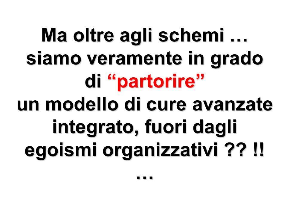 Ma oltre agli schemi … siamo veramente in grado di partorire un modello di cure avanzate integrato, fuori dagli egoismi organizzativi ?? !! …