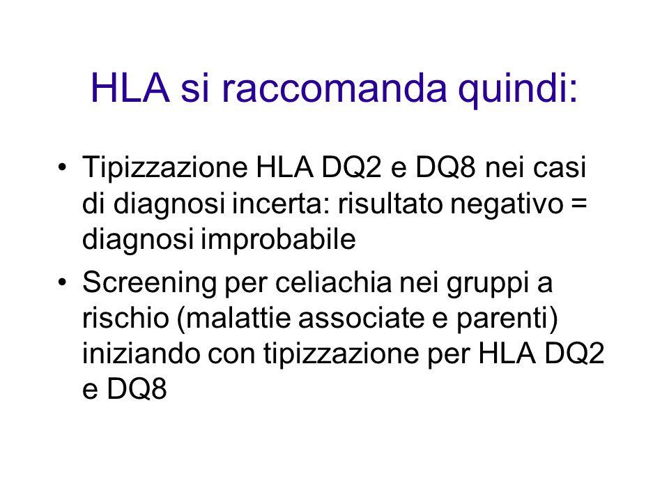 HLA si raccomanda quindi: Tipizzazione HLA DQ2 e DQ8 nei casi di diagnosi incerta: risultato negativo = diagnosi improbabile Screening per celiachia nei gruppi a rischio (malattie associate e parenti) iniziando con tipizzazione per HLA DQ2 e DQ8