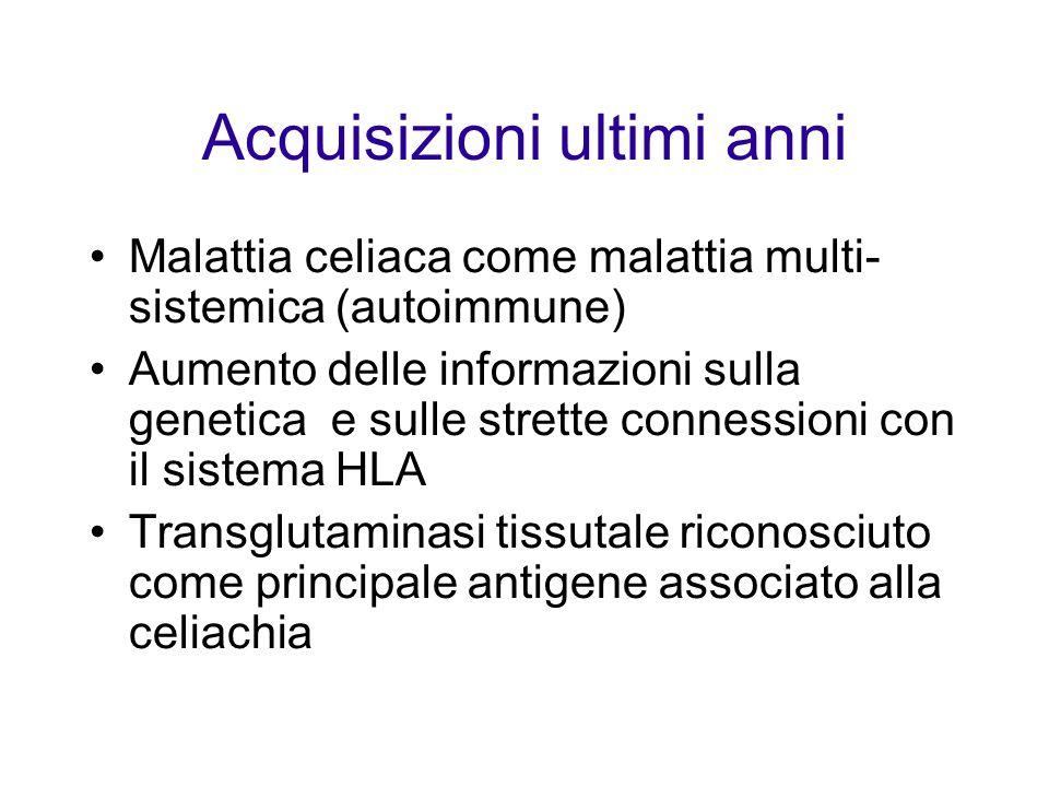 Acquisizioni ultimi anni Malattia celiaca come malattia multi- sistemica (autoimmune) Aumento delle informazioni sulla genetica e sulle strette connessioni con il sistema HLA Transglutaminasi tissutale riconosciuto come principale antigene associato alla celiachia