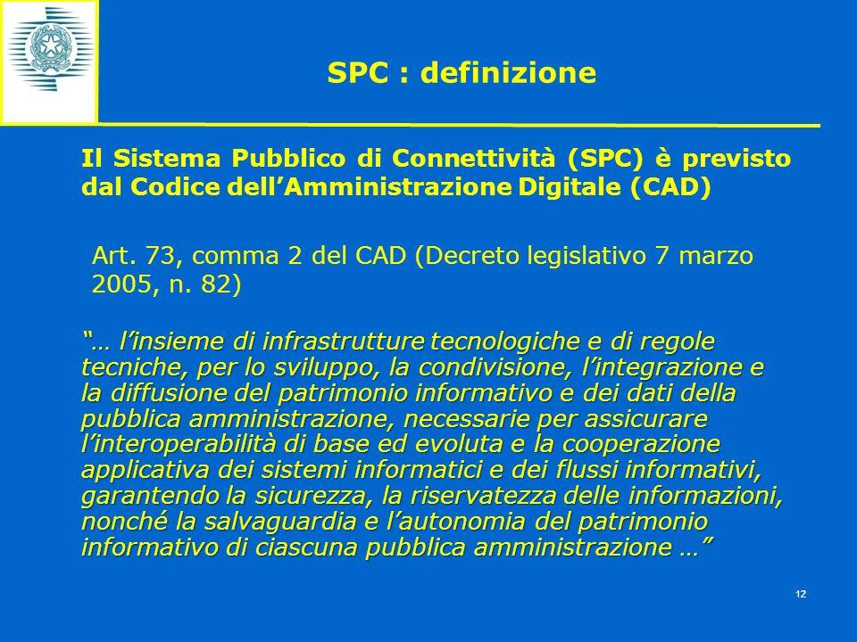 SPC : definizione 12 Il Sistema Pubblico di Connettività (SPC) è previsto dal Codice dellAmministrazione Digitale (CAD) Art. 73, comma 2 del CAD (Decr