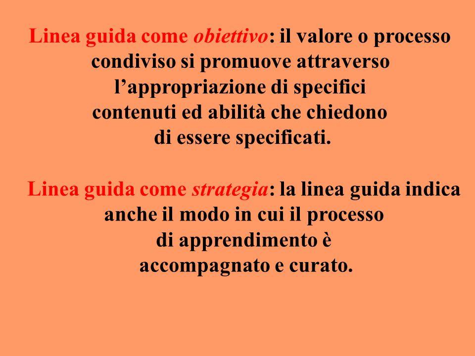 Linea guida come obiettivo: il valore o processo condiviso si promuove attraverso lappropriazione di specifici contenuti ed abilità che chiedono di es