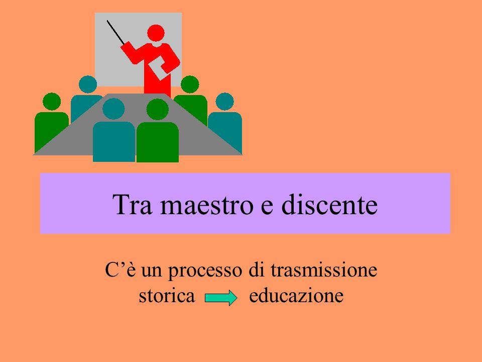 Tra maestro e discente Cè un processo di trasmissione storica educazione