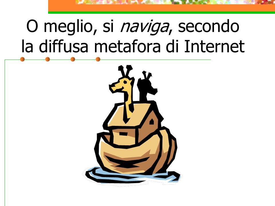 O meglio, si naviga, secondo la diffusa metafora di Internet