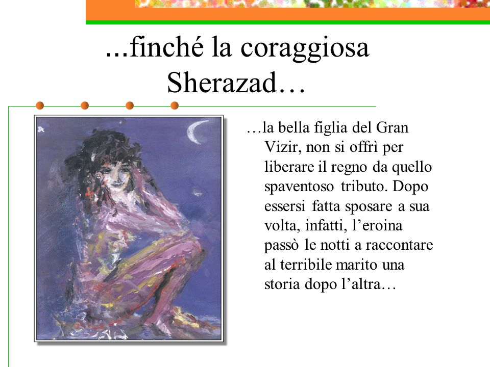 …appunto, per Mille e Una Notte Sherazad, infatti, faceva attenzione a che nessuna storia fosse conclusa prima dellalba.